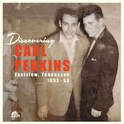 Carl Perkins: Discovering Carl Perkins – Eastview, Tennessee 1952-53