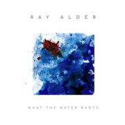Ray Alder: What the Water Wants